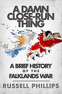 A Damn Close-Run Thing: A Brief History of the Falklands War
